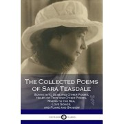The Collected Poems of Sara Teasdale: (sonnets to Duse and Other Poems, Helen of Troy and Other Poems, Rivers to the Sea, Love Songs, and Flame and Sh, Paperback/Sara Teasdale
