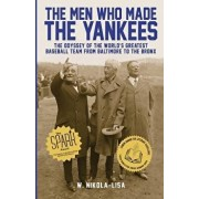 The Men Who Made the Yankees: The Odyssey of the World's Greatest Baseball Team from Baltimore to the Bronx, Paperback/W. Nikola-Lisa