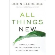 All Things New: Heaven, Earth, and the Restoration of Everything You Love, Hardcover/John Eldredge