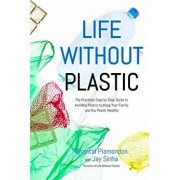 Life Without Plastic: The Practical Step-By-Step Guide to Avoiding Plastic to Keep Your Family and the Planet Healthy, Paperback/Jay Sinha