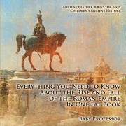 Everything You Need to Know About the Rise and Fall of the Roman Empire In One Fat Book - Ancient History Books for Kids Children's Ancient History, Paperback/Baby Professor
