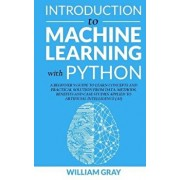 Introduction to Machine Learning with Python: A Beginner's Guide To Learn Concepts And Practical Solutions From Data. Methods, Benefits And Case Studi, Paperback/William Gray