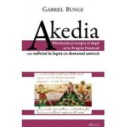 Akedia. Plictiseala si terapia ei dupa avva Evagrie Ponticul sau sufletul in lupta cu demonul amiezii/Gabriel Bunge