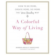 A Colorful Way of Living: How to Be More, Create More, Do More the Vera Bradley Way, Hardcover