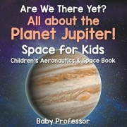 Are We There Yet? All About the Planet Jupiter! Space for Kids - Children's Aeronautics & Space Book, Paperback/Baby Professor