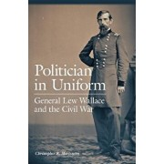 Politician in Uniform: General Lew Wallace and the Civil War, Hardcover/Christopher R. Mortenson