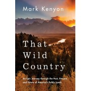 That Wild Country: An Epic Journey Through the Past, Present, and Future of America's Public Lands, Paperback/Mark Kenyon