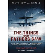 The Things Our Fathers Saw - The War in the Air Book One: The Untold Stories of the World War II Generation from Hometown, USA, Hardcover/Matthew Rozell