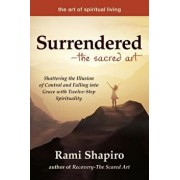 Surrendered--The Sacred Art: Shattering the Illusion of Control and Falling Into Grace with Twelve-Step Spirituality, Paperback/Rami Shapiro