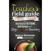 Teacher's Field Guide: 7 Truths about Teaching to Help You Start Off Strong, Avoid Burnout, and Stay in Love with Teaching, Paperback/Kerry Hemms