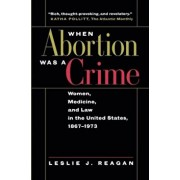 When Abortion Was a Crime: Women, Medicine, & Law in the U S, Paperback/Leslie J. Reagan