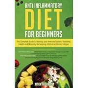 Anti-Inflammatory Diet for Beginners: The Complete Guide to Healing Your Immune System, Restoring Health and Naturally Remedying Arthritis & Chronic F, Paperback/Jason Michaels