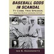 Baseball Gods in Scandal: Ty Cobb, Tris Speaker, and the Dutch Leonard Affair, Paperback/Ian Kahanowitz
