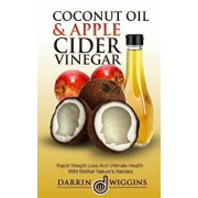 Coconut Oil & Apple Cider Vinegar: Rapid Weight Loss and Ulitmate Health with Mother Nature's Nectars, Paperback/Darrin Wiggins
