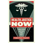 Health Justice Now: Single Payer and What Comes Next, Paperback/Timothy Faust
