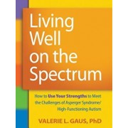 Living Well on the Spectrum: How to Use Your Strengths to Meet the Challenges of Asperger Syndrome/High-Functioning Autism, Paperback/Valerie L. Gaus