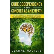 Cure Codependency and Conquer as an Empath: The Ultimate Guide to Codependent Survival and Empath Empowerment Through Self Healing and Recovery From N, Paperback/Leanne Walters