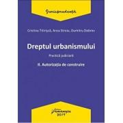 Dreptul urbanismului II. Autorizatia de construire. Practica judiciara/Cristina Titirisca , Anca Stroiu , Dumitru Dobrev