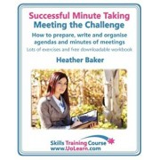 Successful Minute Taking - Meeting the Challenge: How to Prepare, Write and Organise Agendas and Minutes of Meetings. Your Role as the Minute Taker an, Paperback/Heather Baker