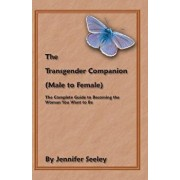 The Transgender Companion (Male to Female): The Complete Guide to Becoming the Woman You Want to Be, Paperback/Jennifer Seeley