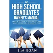 The High School Graduates Owner's Manual: A Practical Guide to Help You Get Your Adult Life Off to a Successful Start, Paperback/Jim Egan