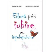 Educa prin iubire, cu intelepciune/Sanda Arsene, Florin Constantin