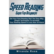 Speed Reading Guide For Beginners: Get Your Fast Reading Skill The Easy Way. Simple Techniques To Increase Your Reading Speed In Less 24 Hours, Paperback/Miranda Ross