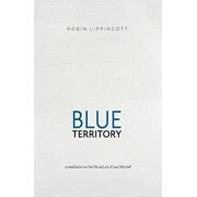 Blue Territory: A Meditation on the Life and Art of Joan Mitchell, Paperback/Robin Lippincott