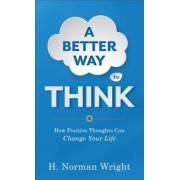 A Better Way to Think: How Positive Thoughts Can Change Your Life, Paperback