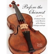 Before the Chinrest: A Violinist's Guide to the Mysteries of Pre-Chinrest Technique and Style, Paperback/Stanley Ritchie