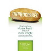 Unprocessed: How to Achieve Vibrant Health and Your Ideal Weight., Paperback/Chef Aj