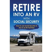 RV Living: Retire Into An RV With Social Security: How To Use Social Security To Live In An RV Full Time, Paperback/George Lee