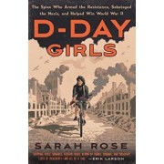 D-Day Girls: The Spies Who Armed the Resistance, Sabotaged the Nazis, and Helped Win World War II, Hardcover/Sarah Rose
