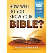 How Well Do You Know Your Bible?: Over 500 Questions and Answers to Test Your Knowledge of the Good Book, Paperback/James Bell