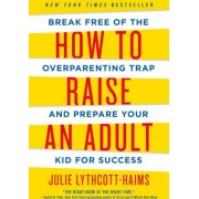 How to Raise an Adult Break Free of the Overparenting Trap and Prepare Your Kid for Success
