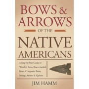 Bows and Arrows of the Native Americans: A Complete Step-By-Step Guide to Wooden Bows, Sinew-Backed Bows, Composite Bows, Strings, Arrows, and Quivers, Paperback/Jim Hamm