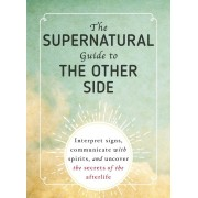 The Supernatural Guide to the Other Side: Interpret Signs, Communicate with Spirits, and Uncover the Secrets of the Afterlife, Paperback