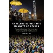 Challenging Beijing's Mandate of Heaven: Taiwan's Sunflower Movement and Hong Kong's Umbrella Movement, Paperback/Ming-Sho Ho