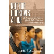 Not For Ourselves Alone: The Legacies of Two Pioneers of Black Higher Education in the United States, Paperback/Hakim J. Lucas