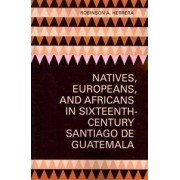 Univ of Texas Pr Natives, Europeans, and Africans in Sixteenth-Century Santiago De Guatemala