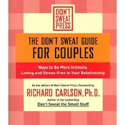 The Don't Sweat Guide for Couples: Ways to Be More Intimate, Loving and Stress-Free in Your Relationship, Paperback/Richard Carlson