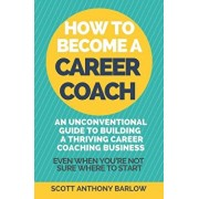 How To Become A Career Coach: An Unconventional Guide to Building a Thriving Career Coaching Business and Living Your Strengths (Even When You're No, Paperback/Scott Anthony Barlow