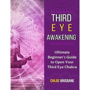 Third Eye Awakening: Ultimate Beginner's Guide to Open Your Third Eye Chakra (Activate and Decalcify Pineal Gland, 3rd Eye, Expand Mind Pow, Paperback/Chloe Brisbane