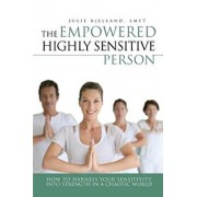 The Empowered Highly Sensitive Person: How to Harness Your Sensitivity Into Strength in a Chaotic World, Paperback/Julie Bjelland