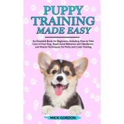 Puppy Training Made Easy: An Essential Book for Beginners, Including How to Take Care of Your Dog, Teach Good Behavior and Obedience, and Master, Paperback/Mick Gordon