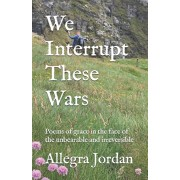 We Interrupt These Wars: Poems of grace in the face of the unbearable and irreversible, Paperback/Allegra Jordan