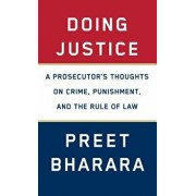 Doing Justice: A Prosecutor's Thoughts on Crime, Punishment, and the Rule of Law, Hardcover/Preet Bharara