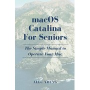 MacOS Catalina for Seniors: The Simple Manual to Operate Your Mac, Paperback/Alec Young
