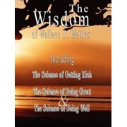 The Wisdom of Wallace D. Wattles: The Science of Getting Rich, the Science of Being Great & the Science of Being Well, Paperback/Wallace D. Wattles
