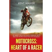 Motocross: Heart of a Racer: An Insiders View of the World of Motocross and a Deep Look Into the Mind of One of It's Champions, Paperback/Kent Walker